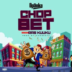 Opanka – Chop Bet ft. Ras Kuuku (Prod By Ivan Beatz)