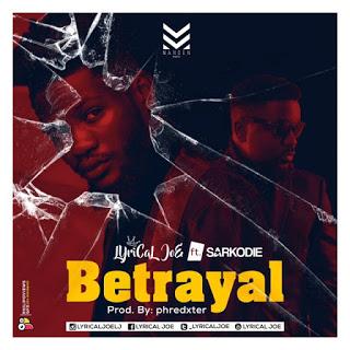 Lyrical Joe – Betrayal ft. Sarkodie (Prod By Phredxter)