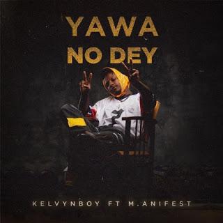 Kelvynboy ft M.anifest – Yawa No Dey (Prod. by Samsney)