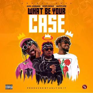 Amg Armani – What Be Your Case ft. Kofi Mole & Ahtitude (Prod. By UglyOnit)