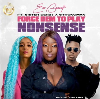 Eno Barony – Force Dem To Play Nonsense Ft Strongman x Sister Derby (Prod. Hype Lyrix)