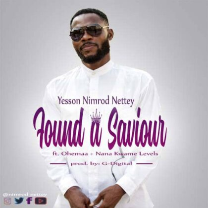 Yesson Nimrod Nettey - Found A Saviour Ft Ohemaa And Levels (Prod. By G - Digital)
